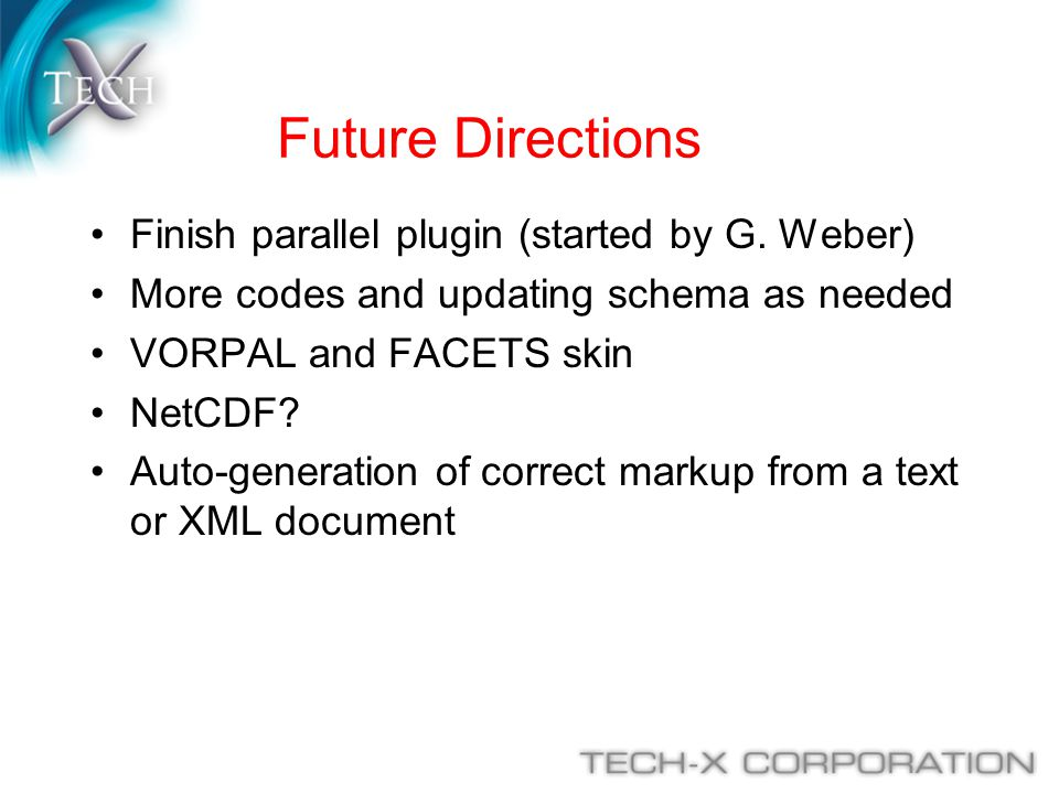 Future Directions Finish parallel plugin (started by G. Weber) More codes and updating schema as needed VORPAL and FACETS skin NetCDF? Auto-generation