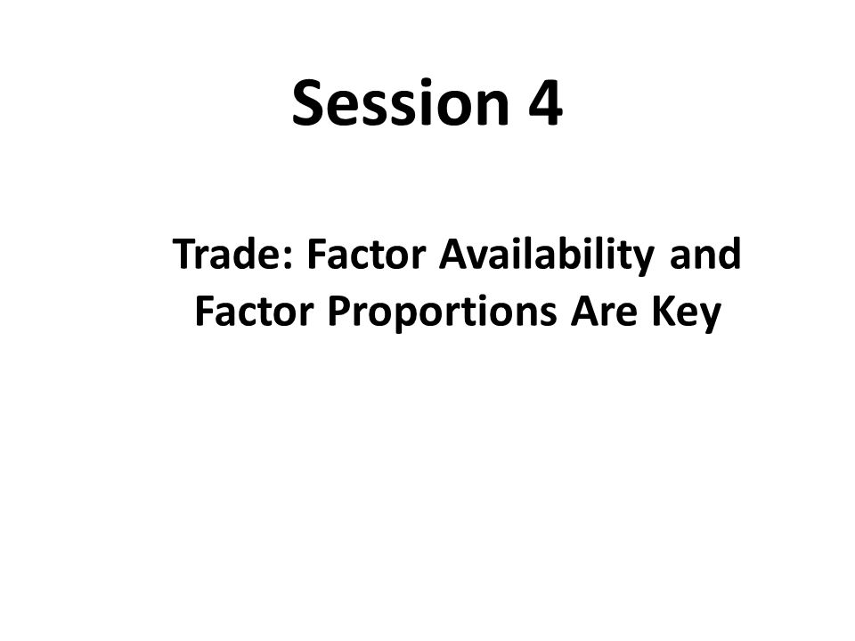 Session 4 Trade: Factor Availability and Factor Proportions Are Key