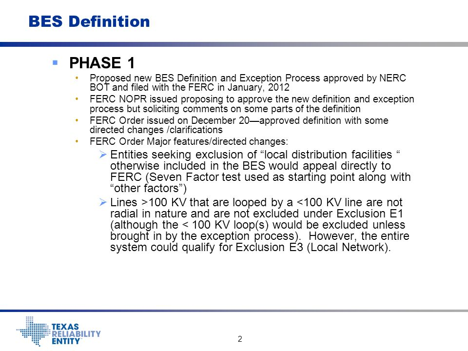 2 BES Definition  PHASE 1 Proposed new BES Definition and Exception Process approved by NERC BOT and filed with the FERC in January, 2012 FERC NOPR i