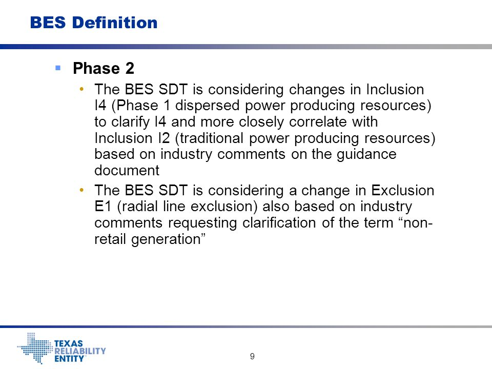 9 BES Definition  Phase 2 The BES SDT is considering changes in Inclusion I4 (Phase 1 dispersed power producing resources) to clarify I4 and more clo