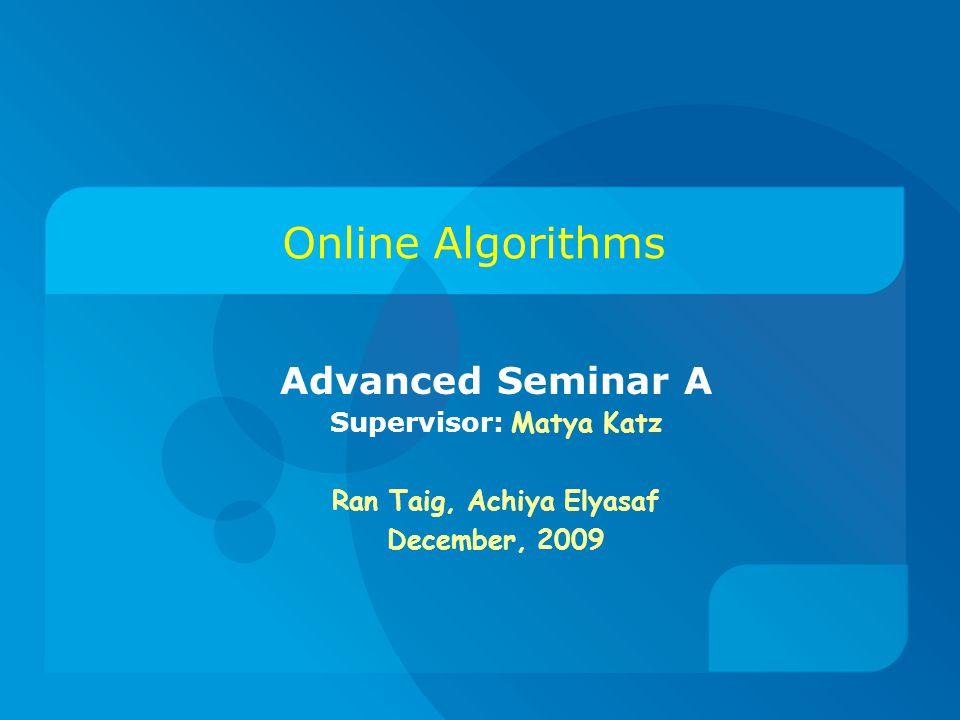 Online Algorithms Advanced Seminar A Supervisor: Matya Katz Ran Taig, Achiya Elyasaf December, 2009