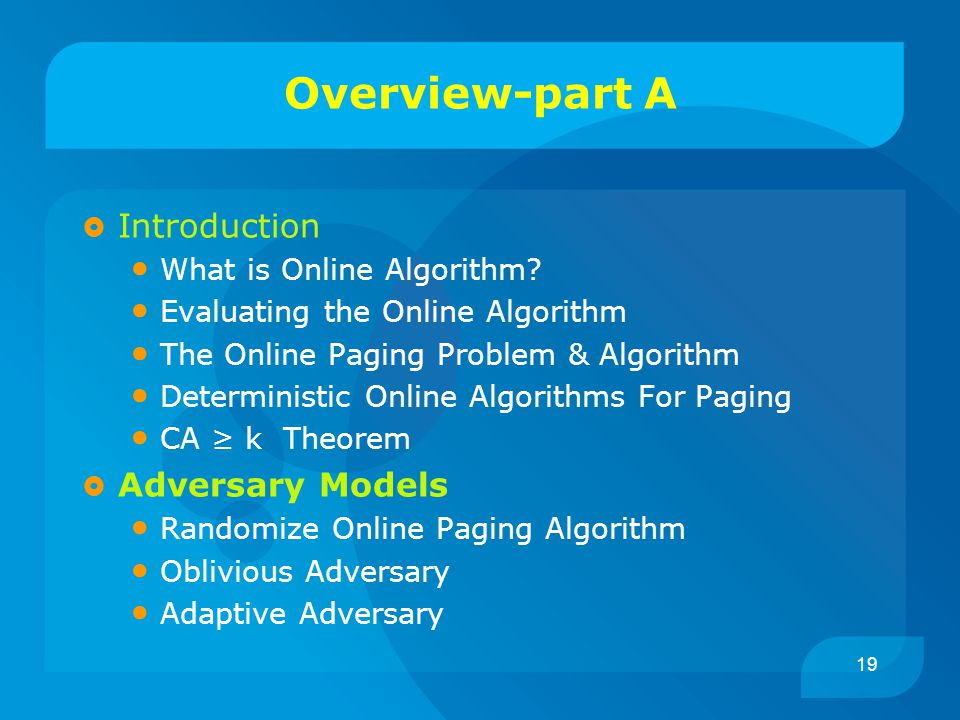 19 Overview-part A  Introduction What is Online Algorithm? Evaluating the Online Algorithm The Online Paging Problem & Algorithm Deterministic Online