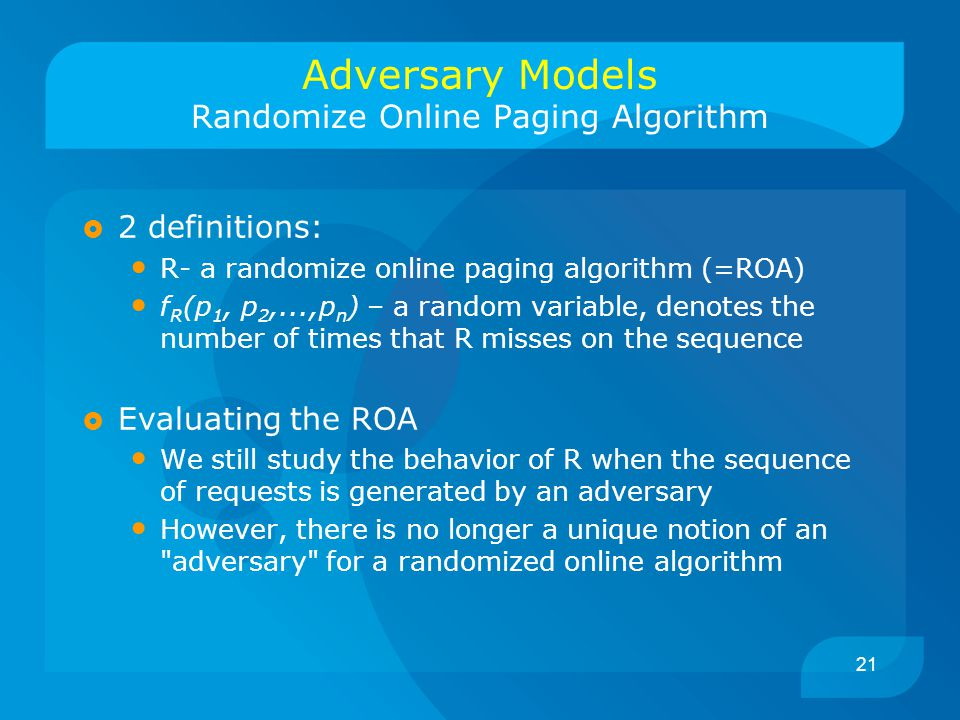 21 Adversary Models Randomize Online Paging Algorithm  2 definitions: R- a randomize online paging algorithm (=ROA) f R (p 1, p 2,...,p n ) – a random variable, denotes the number of times that R misses on the sequence  Evaluating the ROA We still study the behavior of R when the sequence of requests is generated by an adversary However, there is no longer a unique notion of an adversary for a randomized online algorithm