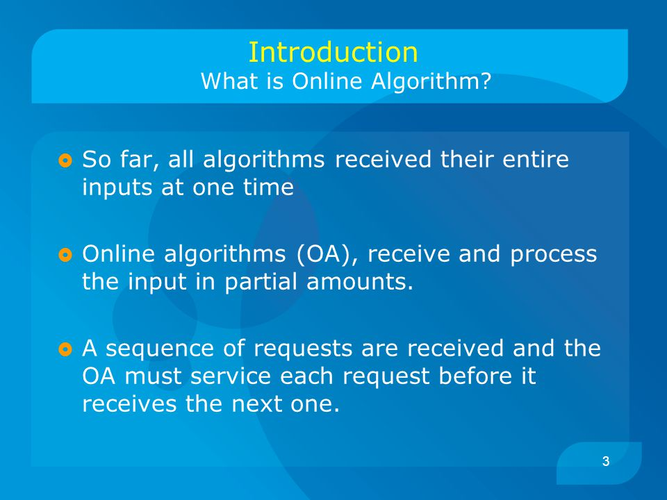 3 Introduction What is Online Algorithm?  So far, all algorithms received their entire inputs at one time  Online algorithms (OA), receive and proce