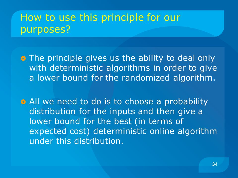 34 How to use this principle for our purposes?  The principle gives us the ability to deal only with deterministic algorithms in order to give a lowe