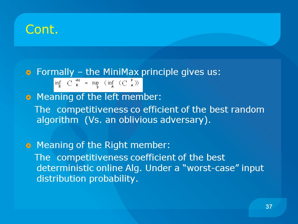 37 Cont.  Formally – the MiniMax principle gives us:  Meaning of the left member: The competitiveness co efficient of the best random algorithm (Vs.