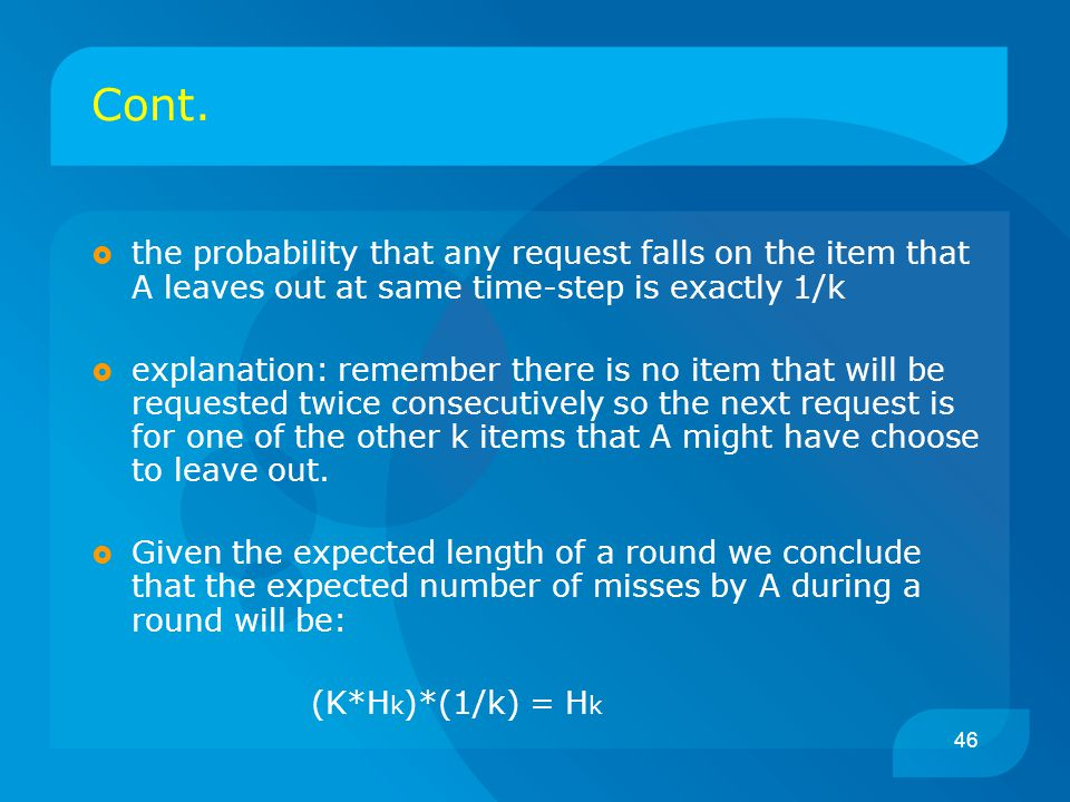 46 Cont.  the probability that any request falls on the item that A leaves out at same time-step is exactly 1/k  explanation: remember there is no i