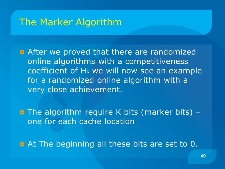 49 The Marker Algorithm  After we proved that there are randomized online algorithms with a competitiveness coefficient of H k we will now see an exa