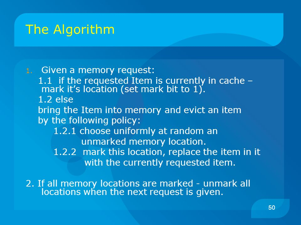 50 The Algorithm 1. Given a memory request: 1.1 if the requested Item is currently in cache – mark it's location (set mark bit to 1). 1.2 else bring t
