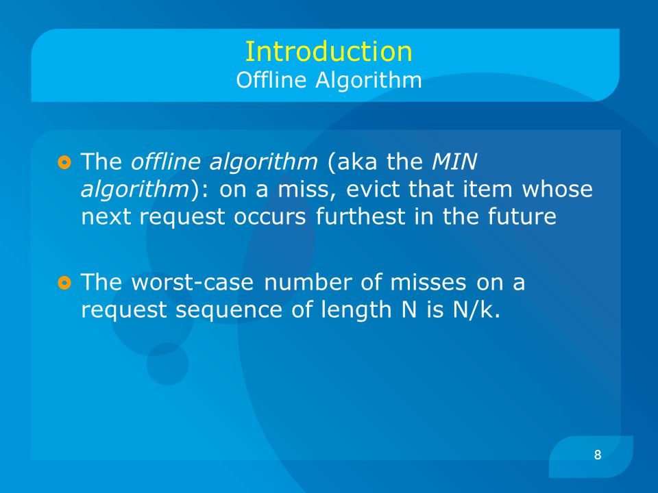8 Introduction Offline Algorithm  The offline algorithm (aka the MIN algorithm): on a miss, evict that item whose next request occurs furthest in the