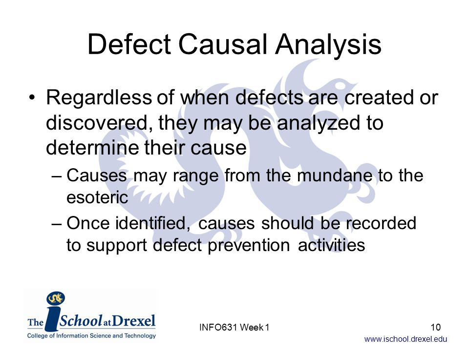 www.ischool.drexel.edu INFO631 Week 110 Defect Causal Analysis Regardless of when defects are created or discovered, they may be analyzed to determine