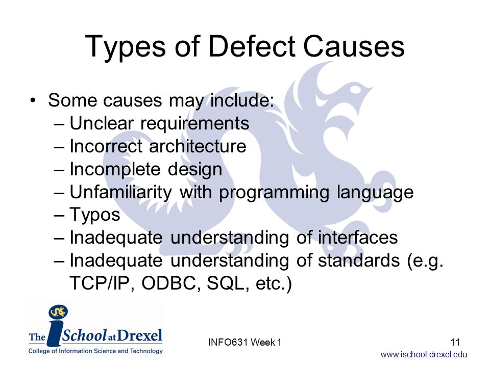 www.ischool.drexel.edu INFO631 Week 111 Types of Defect Causes Some causes may include: –Unclear requirements –Incorrect architecture –Incomplete design –Unfamiliarity with programming language –Typos –Inadequate understanding of interfaces –Inadequate understanding of standards (e.g.