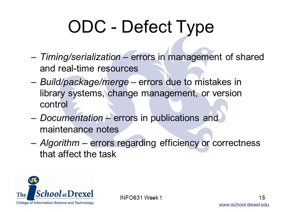 www.ischool.drexel.edu INFO631 Week 115 ODC - Defect Type –Timing/serialization – errors in management of shared and real-time resources –Build/packag