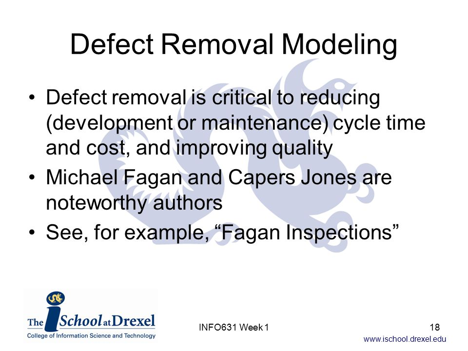 www.ischool.drexel.edu INFO631 Week 118 Defect Removal Modeling Defect removal is critical to reducing (development or maintenance) cycle time and cost, and improving quality Michael Fagan and Capers Jones are noteworthy authors See, for example, Fagan Inspections
