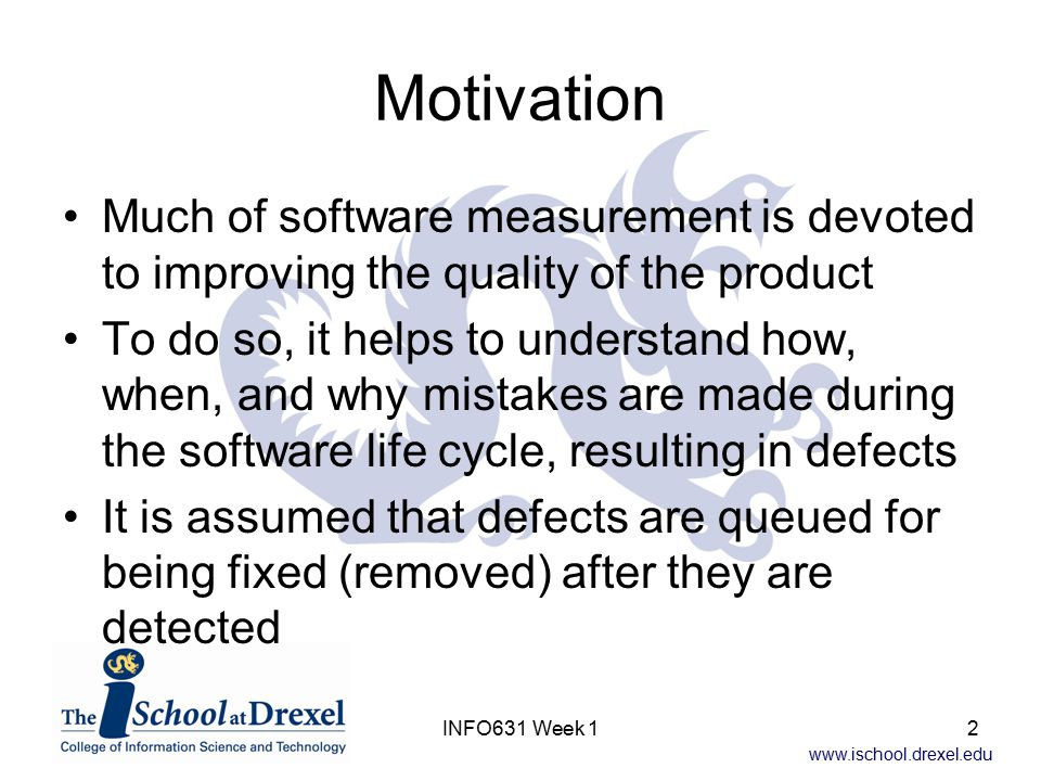 www.ischool.drexel.edu INFO631 Week 13 Defect Analysis Overview Defect analysis looks at: –When a defect was created ( injected ) –When a defect was found ( detection ) –What caused a defect (type of defect, and/or orthogonal defect classification) –How a defect was found ( triggers ) Yes, there are often many terms for the same activity!