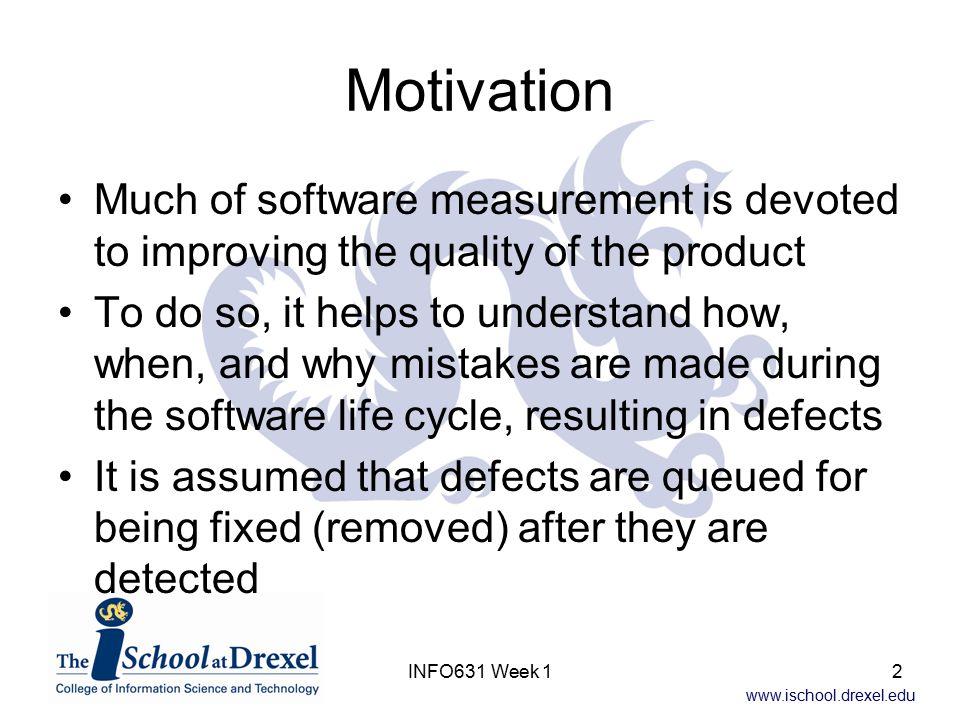 www.ischool.drexel.edu INFO631 Week 133 Summary Effectiveness Measures Overall Design & Coding Inspection Effectiveness –IE = (730+729+1095)/(122+859+939+1537) x 100 = 74% Overall Effectiveness of all Testing activities –TE = (332+387+111)/(903+2+4+1)x100 = 91% Overall Defect Removal Effectiveness of the development process (not including release) –DRE = (0+730+729+1095+332+387+111)/(122+859+ 939+1537+2+4+1) x 100 = 3384/3464*100 = 97.7%