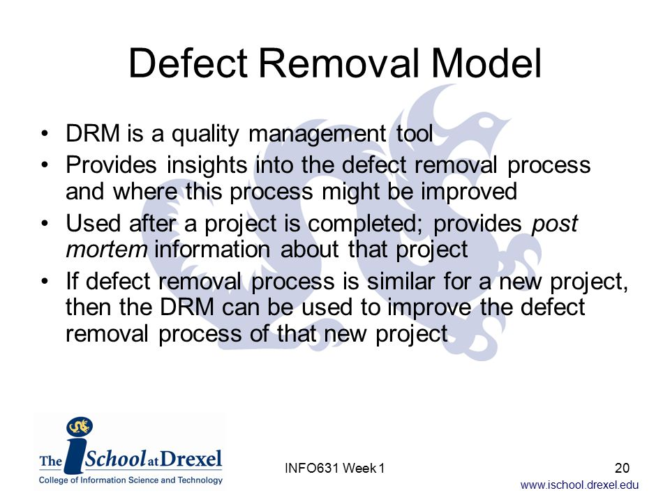 www.ischool.drexel.edu INFO631 Week 120 Defect Removal Model DRM is a quality management tool Provides insights into the defect removal process and wh
