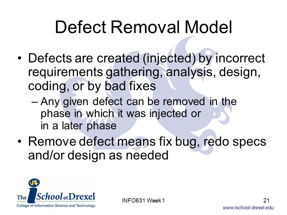 www.ischool.drexel.edu INFO631 Week 121 Defect Removal Model Defects are created (injected) by incorrect requirements gathering, analysis, design, coding, or by bad fixes –Any given defect can be removed in the phase in which it was injected or in a later phase Remove defect means fix bug, redo specs and/or design as needed