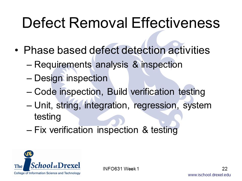 www.ischool.drexel.edu INFO631 Week 122 Defect Removal Effectiveness Phase based defect detection activities –Requirements analysis & inspection –Desi