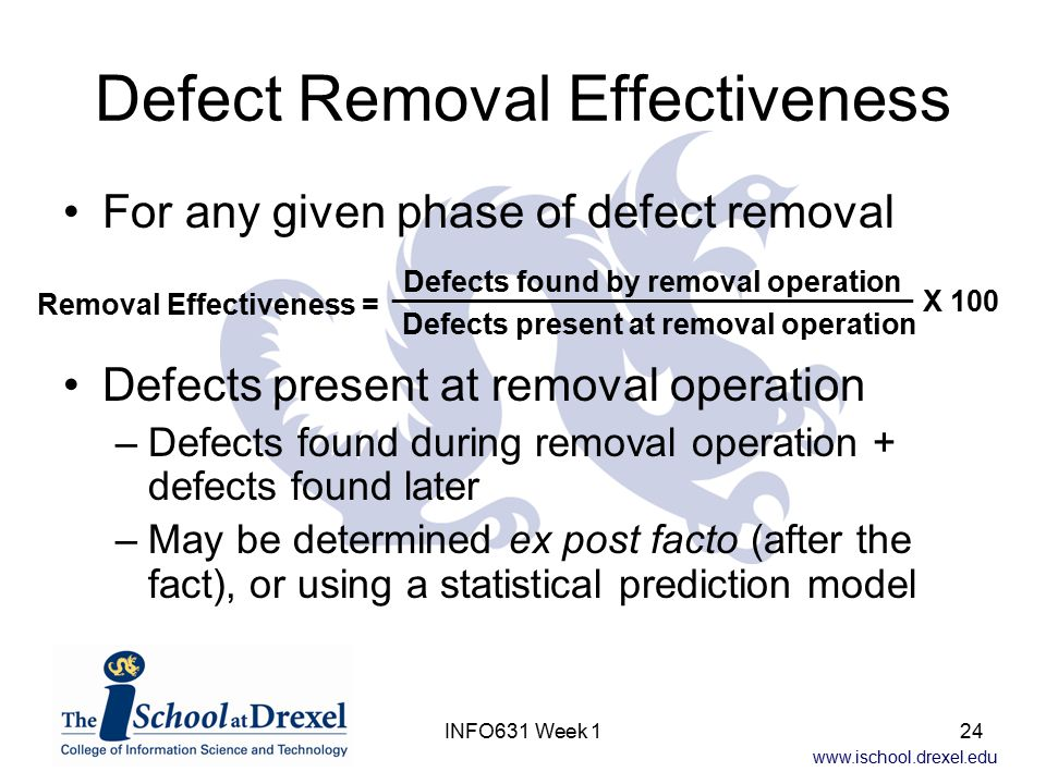 www.ischool.drexel.edu INFO631 Week 124 Defect Removal Effectiveness For any given phase of defect removal Defects present at removal operation –Defec