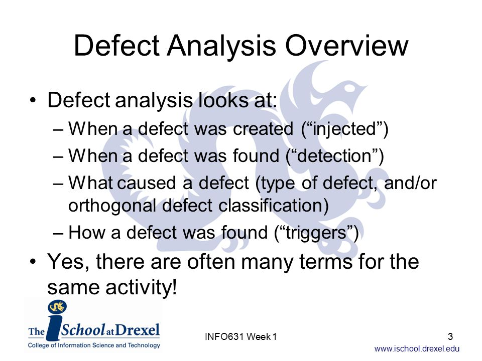 www.ischool.drexel.edu INFO631 Week 14 Defect Creation (Injection) Defects may be created, detected, and removed during every phase of the software life cycle, including during maintenance –Most are created during requirements analysis, design, and coding –Testing and maintenance create relatively few defects