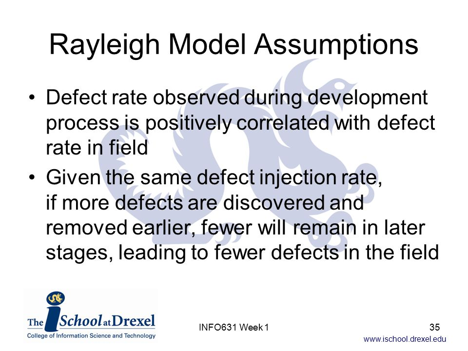 www.ischool.drexel.edu INFO631 Week 135 Rayleigh Model Assumptions Defect rate observed during development process is positively correlated with defect rate in field Given the same defect injection rate, if more defects are discovered and removed earlier, fewer will remain in later stages, leading to fewer defects in the field