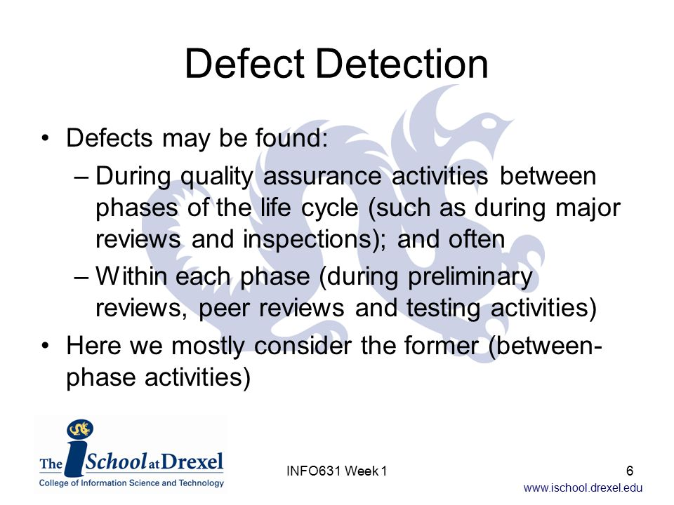 www.ischool.drexel.edu INFO631 Week 16 Defect Detection Defects may be found: –During quality assurance activities between phases of the life cycle (s