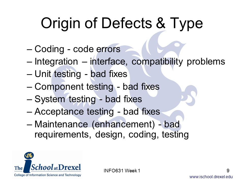 www.ischool.drexel.edu INFO631 Week 19 Origin of Defects & Type –Coding - code errors –Integration – interface, compatibility problems –Unit testing -