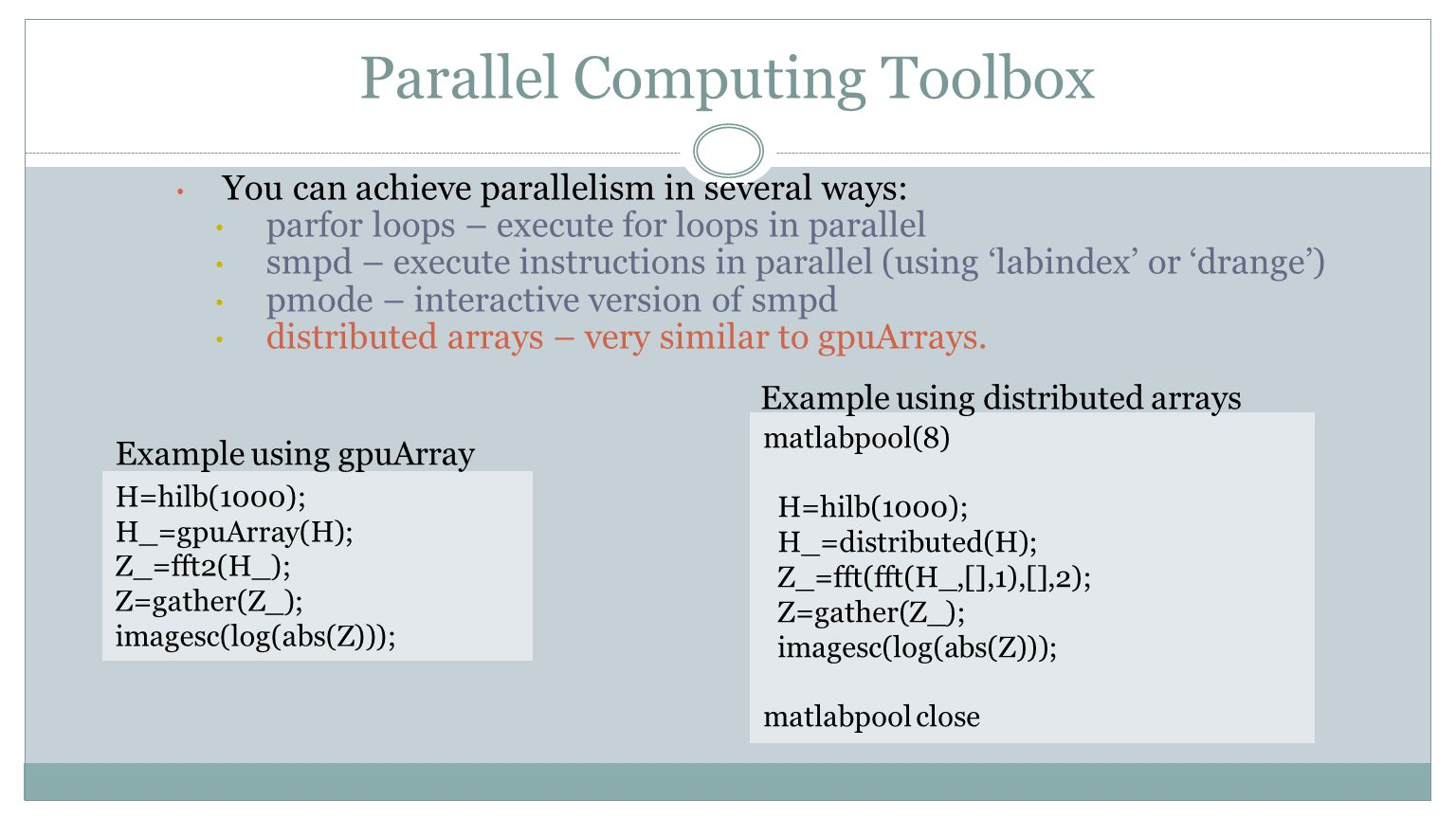 Parallel Computing Toolbox You can achieve parallelism in several ways: parfor loops – execute for loops in parallel smpd – execute instructions in pa