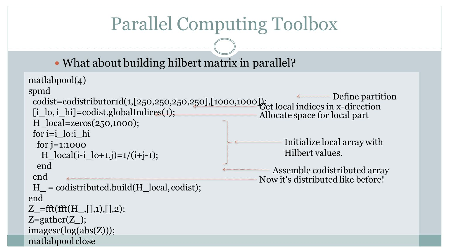 Parallel Computing Toolbox matlabpool(4) spmd codist=codistributor1d(1,[250,250,250,250],[1000,1000]); [i_lo, i_hi]=codist.globalIndices(1); H_local=z