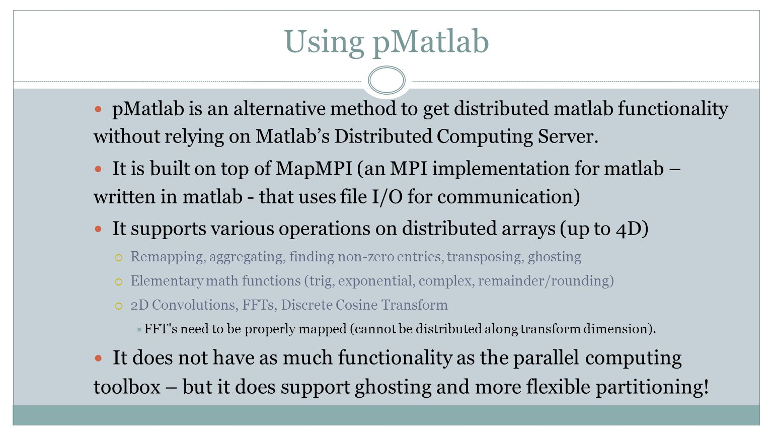 Using pMatlab pMatlab is an alternative method to get distributed matlab functionality without relying on Matlab's Distributed Computing Server. It is