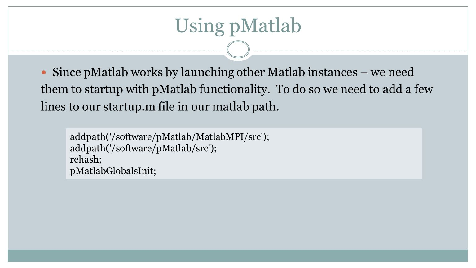 Using pMatlab Since pMatlab works by launching other Matlab instances – we need them to startup with pMatlab functionality. To do so we need to add a