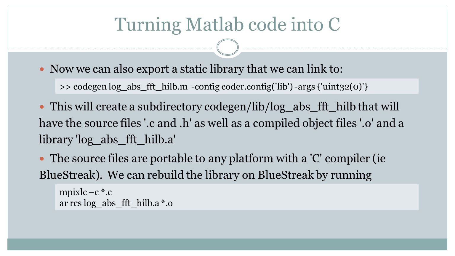 Turning Matlab code into C Now we can also export a static library that we can link to: This will create a subdirectory codegen/lib/log_abs_fft_hilb t