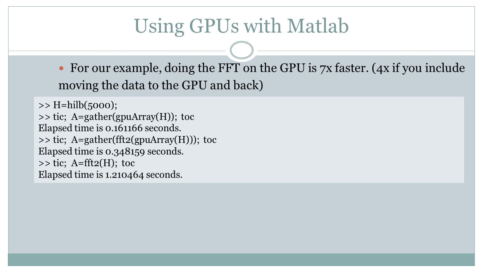 Using GPUs with Matlab For our example, doing the FFT on the GPU is 7x faster. (4x if you include moving the data to the GPU and back) >> H=hilb(5000)