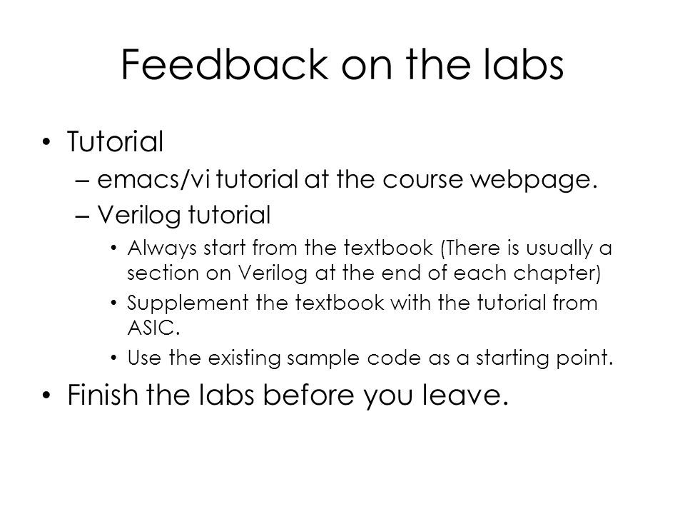 Feedback on the labs Tutorial – emacs/vi tutorial at the course webpage. – Verilog tutorial Always start from the textbook (There is usually a section