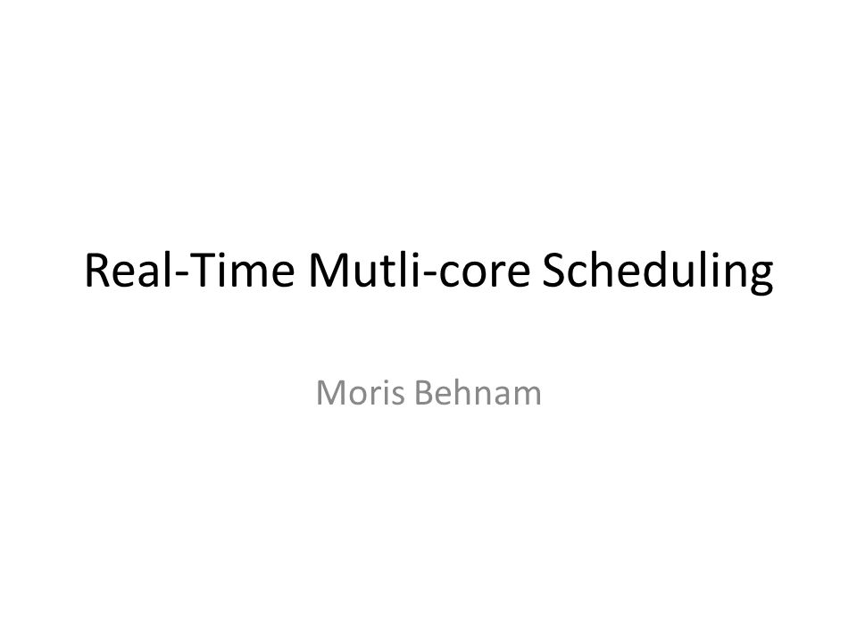 Real-Time Mutli-core Scheduling Moris Behnam