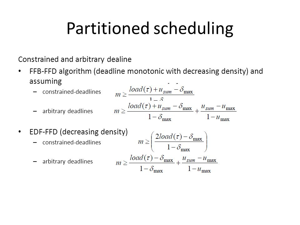 Partitioned scheduling Constrained and arbitrary dealine FFB-FFD algorithm (deadline monotonic with decreasing density) and assuming – constrained-deadlines – arbitrary deadlines EDF-FFD (decreasing density) – constrained-deadlines – arbitrary deadlines