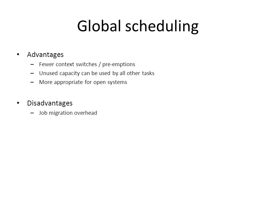 Global scheduling Advantages – Fewer context switches / pre-emptions – Unused capacity can be used by all other tasks – More appropriate for open systems Disadvantages – Job migration overhead
