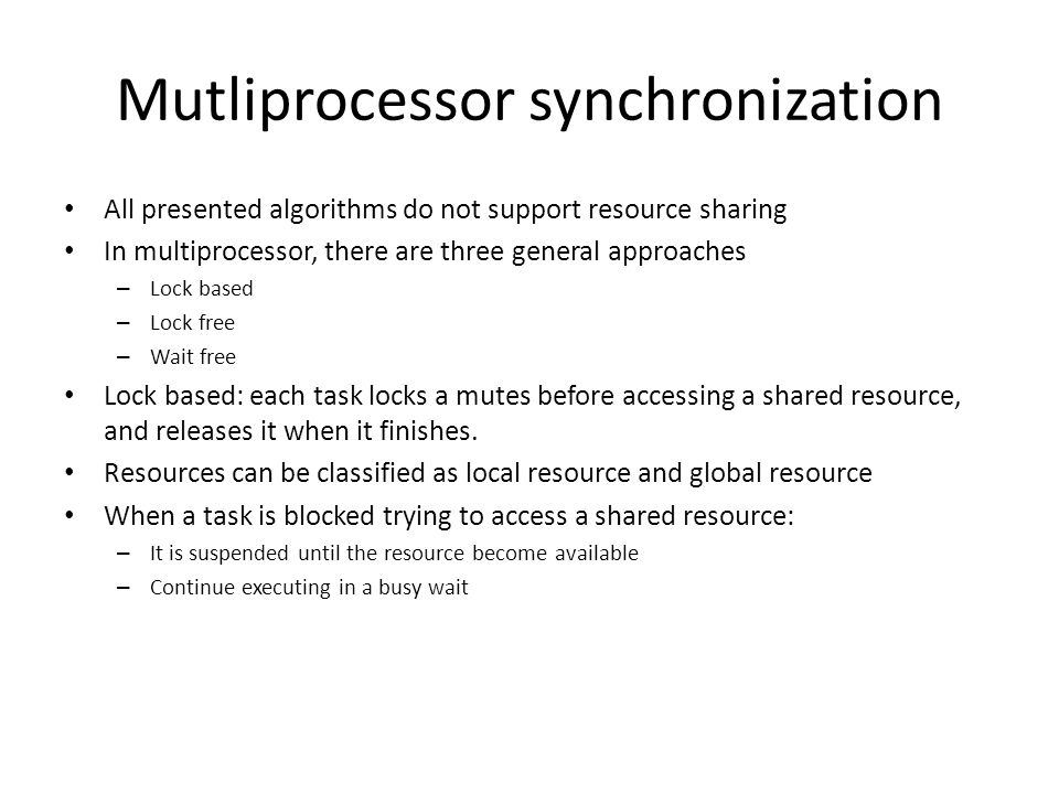 Mutliprocessor synchronization All presented algorithms do not support resource sharing In multiprocessor, there are three general approaches – Lock based – Lock free – Wait free Lock based: each task locks a mutes before accessing a shared resource, and releases it when it finishes.