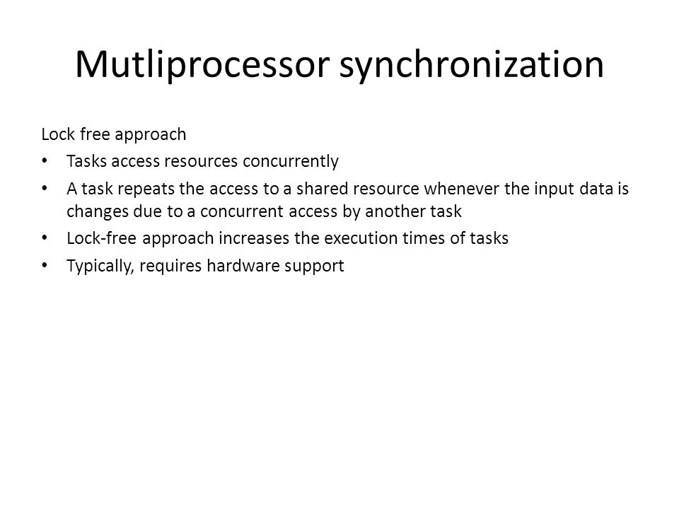 Mutliprocessor synchronization Lock free approach Tasks access resources concurrently A task repeats the access to a shared resource whenever the input data is changes due to a concurrent access by another task Lock-free approach increases the execution times of tasks Typically, requires hardware support