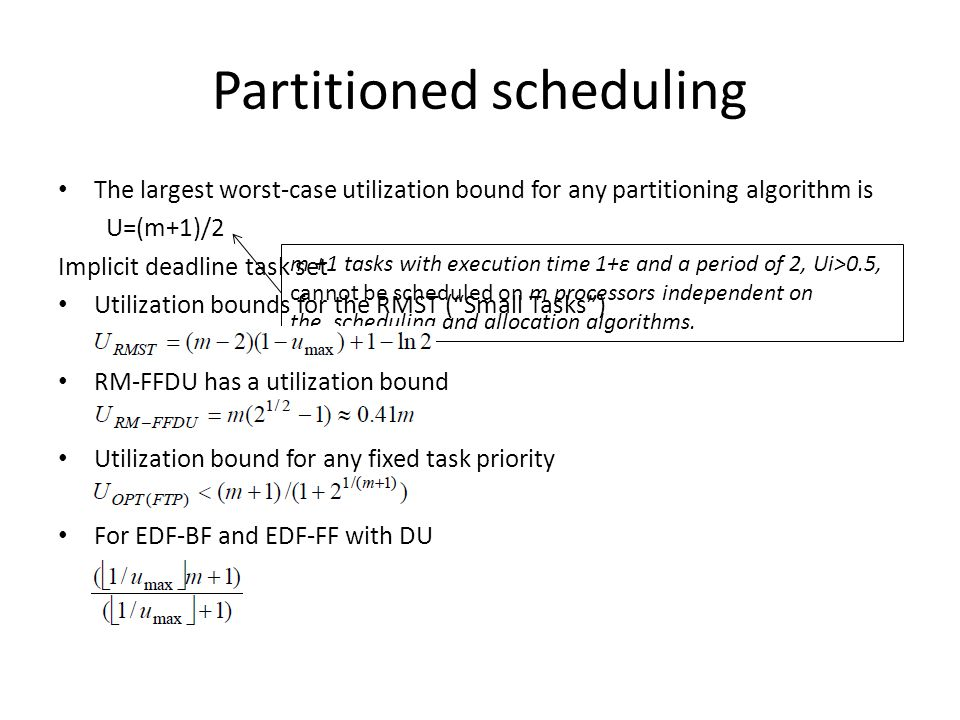 Partitioned scheduling The largest worst-case utilization bound for any partitioning algorithm is U=(m+1)/2 Implicit deadline task set Utilization bounds for the RMST ( Small Tasks ) RM-FFDU has a utilization bound Utilization bound for any fixed task priority For EDF-BF and EDF-FF with DU m +1 tasks with execution time 1+ε and a period of 2, Ui>0.5, cannot be scheduled on m processors independent on the scheduling and allocation algorithms.