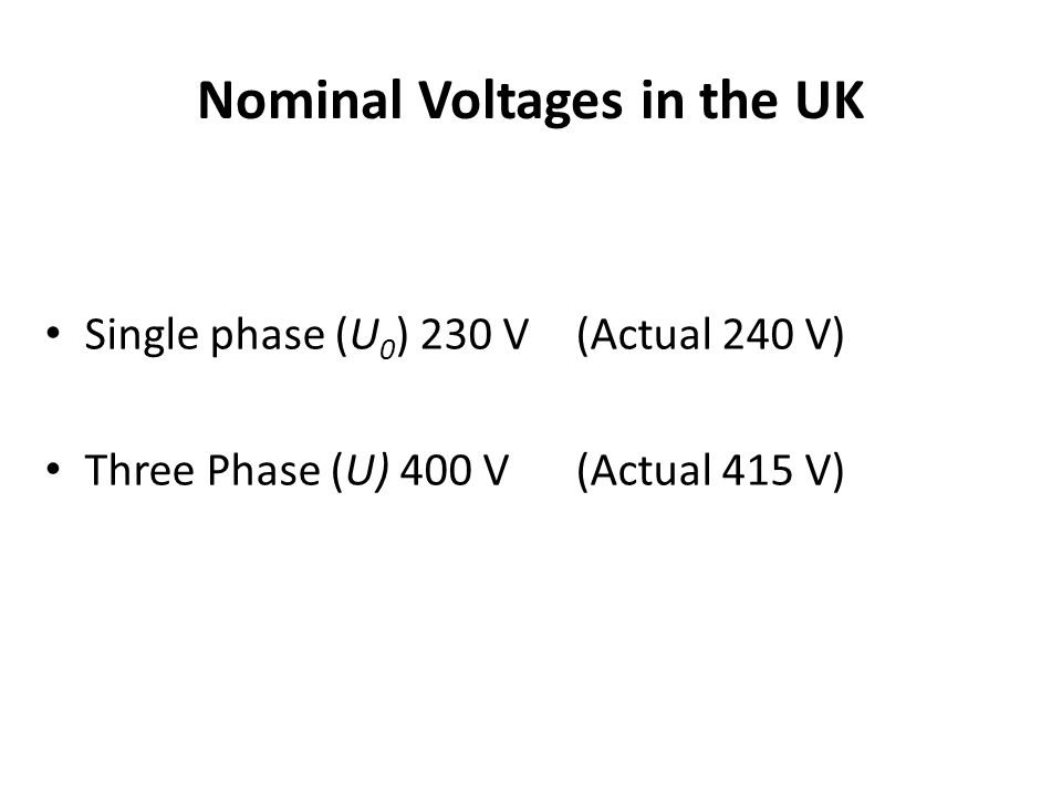 Nominal Voltages in the UK Single phase (U 0 ) 230 V(Actual 240 V) Three Phase (U) 400 V (Actual 415 V)