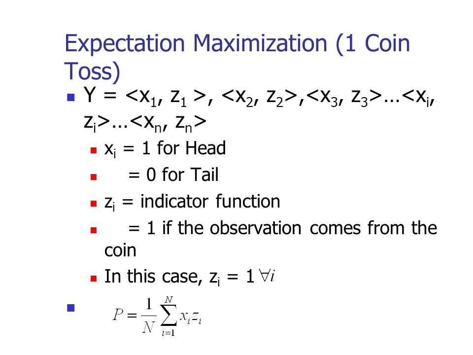 Expectation Maximization (1 Coin Toss) Y =,, … … x i = 1 for Head = 0 for Tail z i = indicator function = 1 if the observation comes from the coin In
