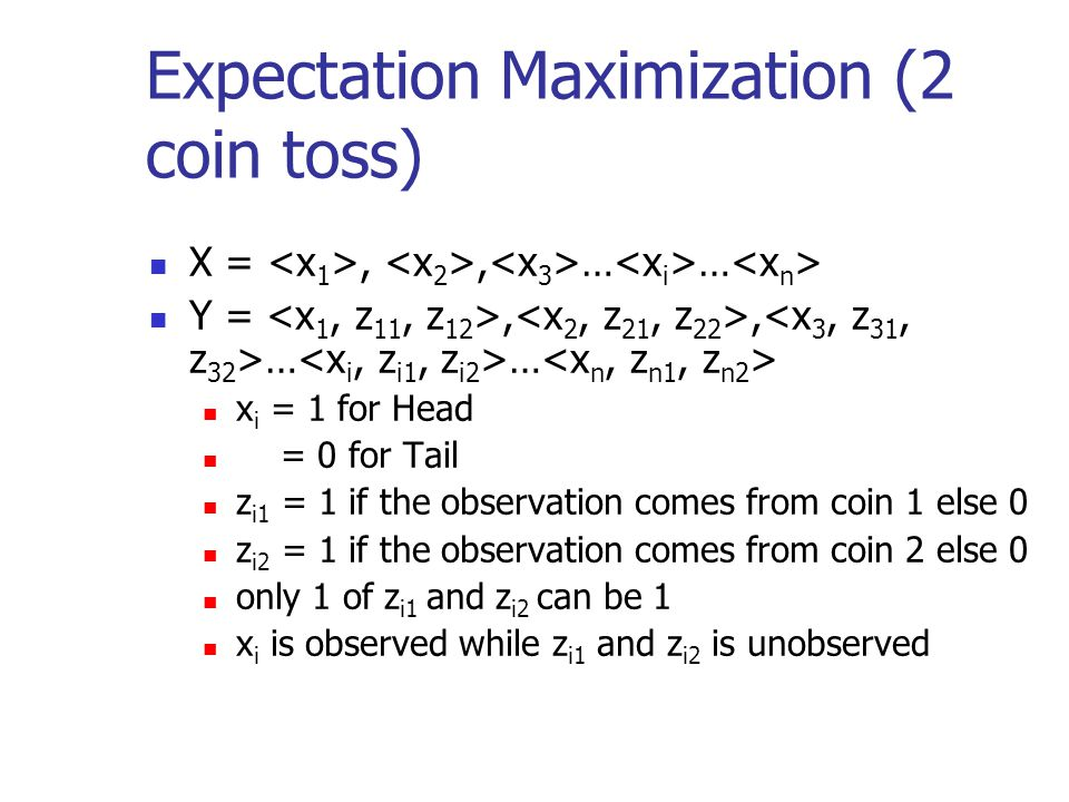 Expectation Maximization (2 coin toss) X =,, … … Y =,, … … x i = 1 for Head = 0 for Tail z i1 = 1 if the observation comes from coin 1 else 0 z i2 = 1