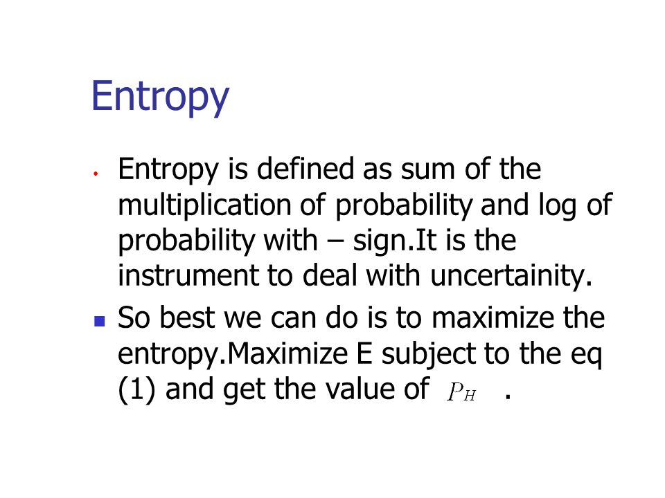 Entropy Entropy is defined as sum of the multiplication of probability and log of probability with – sign.It is the instrument to deal with uncertaini