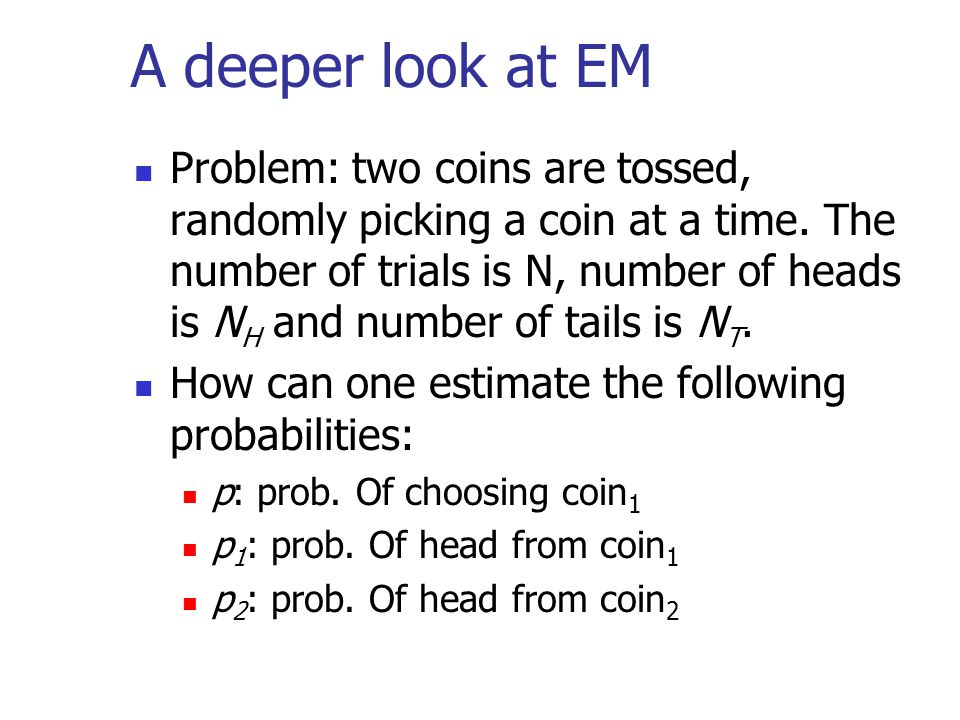 A deeper look at EM Problem: two coins are tossed, randomly picking a coin at a time. The number of trials is N, number of heads is N H and number of