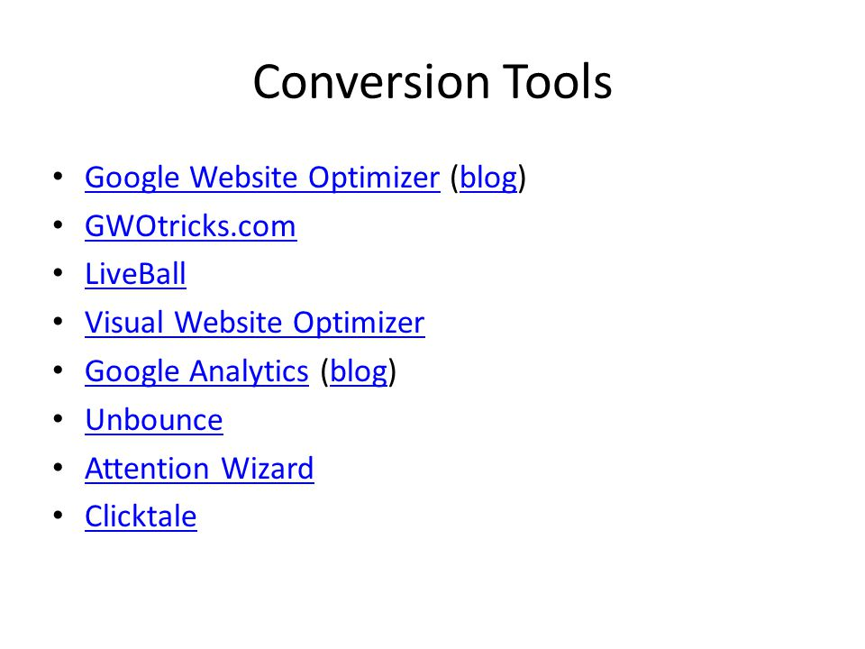 Conversion Tools Google Website Optimizer (blog) Google Website Optimizerblog GWOtricks.com LiveBall Visual Website Optimizer Google Analytics (blog) Google Analyticsblog Unbounce Attention Wizard Clicktale