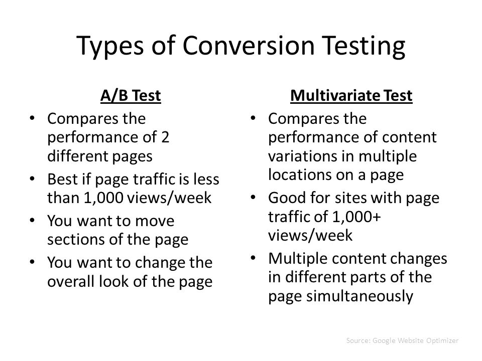 Types of Conversion Testing A/B Test Compares the performance of 2 different pages Best if page traffic is less than 1,000 views/week You want to move sections of the page You want to change the overall look of the page Multivariate Test Compares the performance of content variations in multiple locations on a page Good for sites with page traffic of 1,000+ views/week Multiple content changes in different parts of the page simultaneously Source: Google Website Optimizer