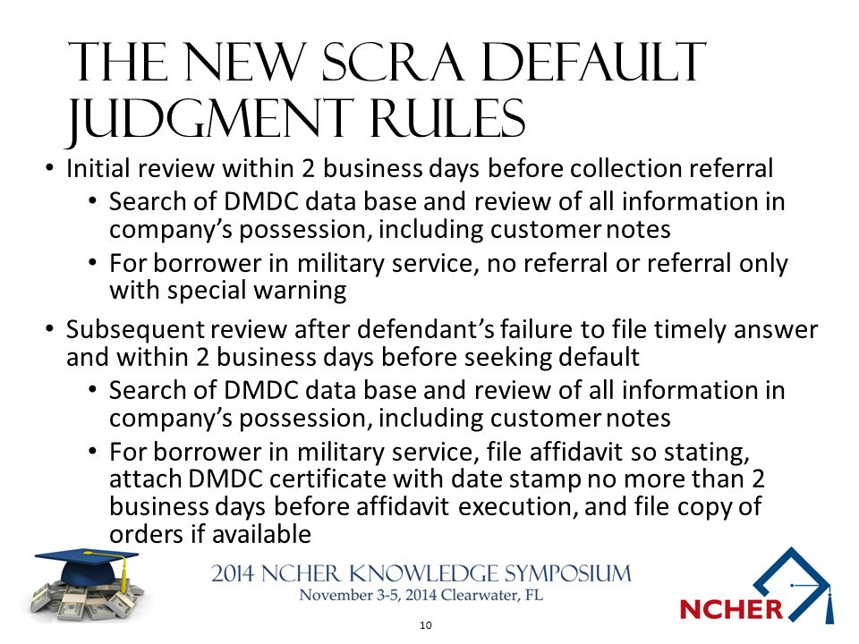 10 The New SCRA Default Judgment Rules Initial review within 2 business days before collection referral Search of DMDC data base and review of all information in company's possession, including customer notes For borrower in military service, no referral or referral only with special warning Subsequent review after defendant's failure to file timely answer and within 2 business days before seeking default Search of DMDC data base and review of all information in company's possession, including customer notes For borrower in military service, file affidavit so stating, attach DMDC certificate with date stamp no more than 2 business days before affidavit execution, and file copy of orders if available