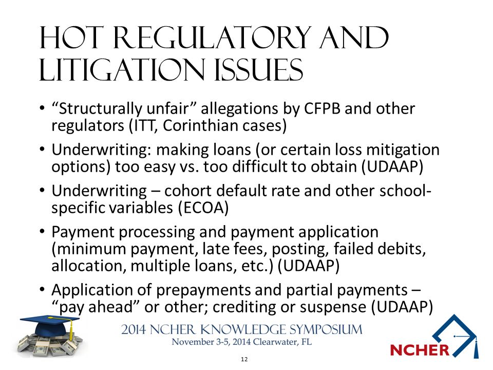 12 Hot Regulatory and Litigation Issues Structurally unfair allegations by CFPB and other regulators (ITT, Corinthian cases) Underwriting: making loans (or certain loss mitigation options) too easy vs.